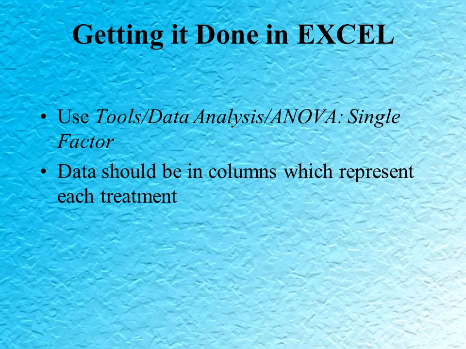 Getting it Done in EXCEL Use Tools/Data Analysis/ANOVA: Single Factor Data should be in columns which represent each treatment