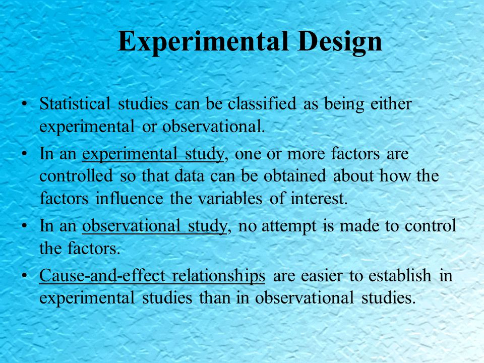 Experimental Design Statistical studies can be classified as being either experimental or observational.