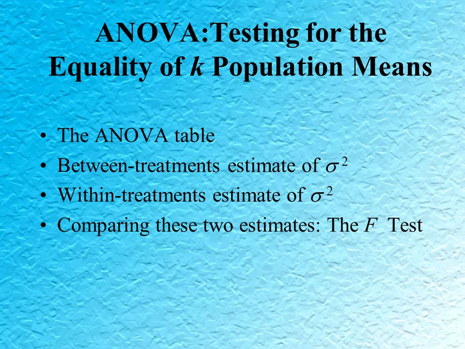 ANOVA:Testing for the Equality of k Population Means The ANOVA table Between-treatments estimate of  2 Within-treatments estimate of  2 Comparing these two estimates: The F Test