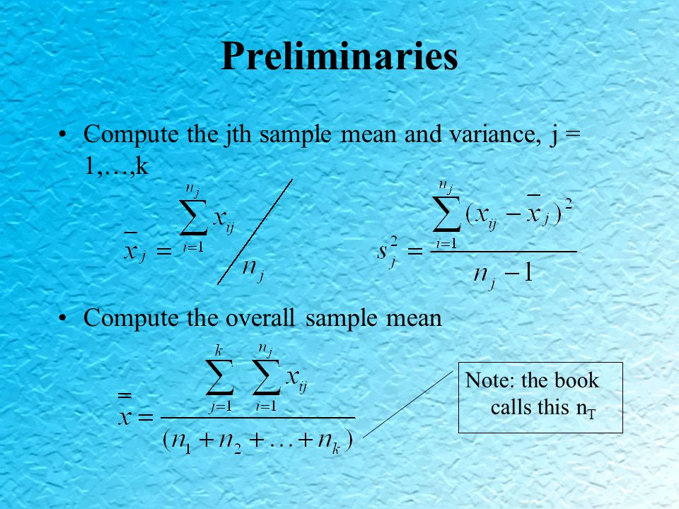 Preliminaries Compute the jth sample mean and variance, j = 1,…,k Compute the overall sample mean Note: the book calls this n T