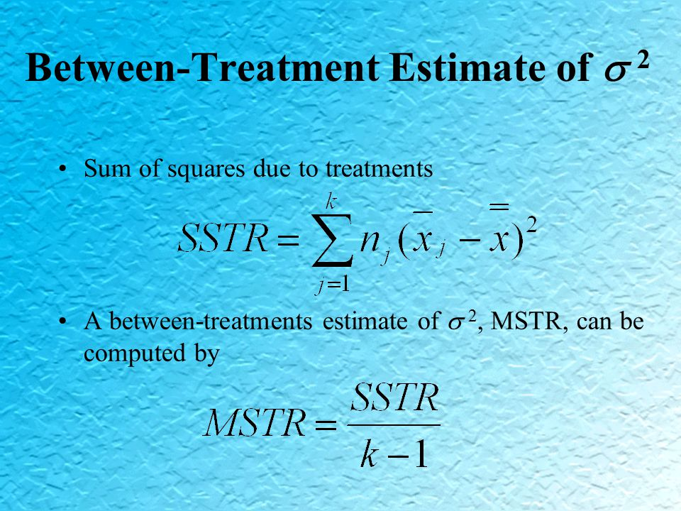 Between-Treatment Estimate of  2 Sum of squares due to treatments A between-treatments estimate of  2, MSTR, can be computed by