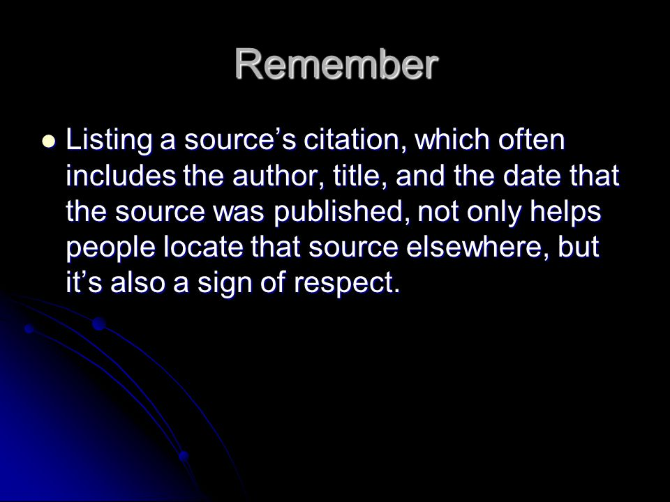 Remember Listing a source's citation, which often includes the author, title, and the date that the source was published, not only helps people locate that source elsewhere, but it's also a sign of respect.