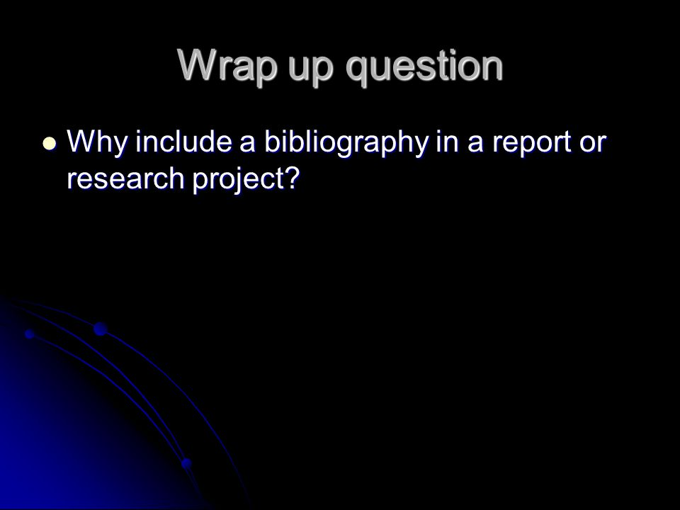 Wrap up question Why include a bibliography in a report or research project.