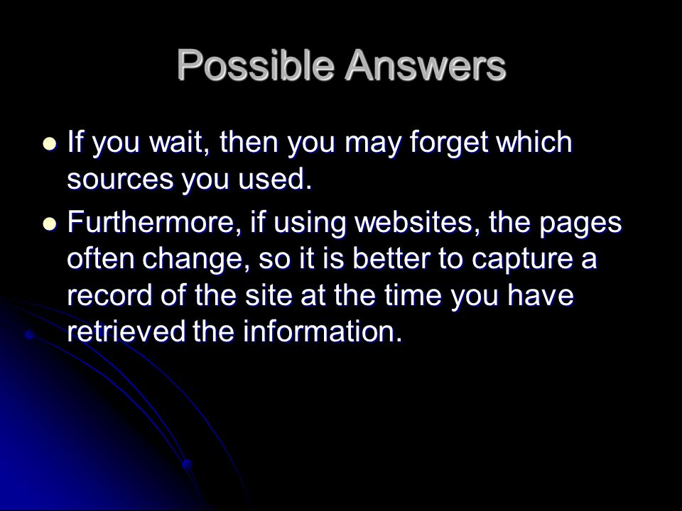 Possible Answers If you wait, then you may forget which sources you used.