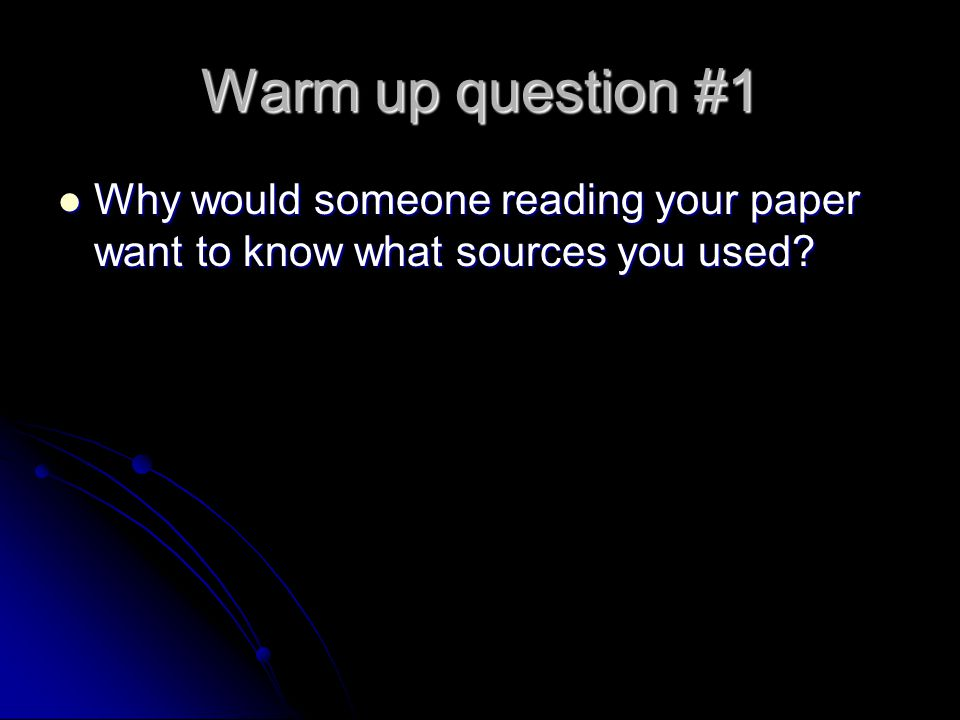 Warm up question #1 Why would someone reading your paper want to know what sources you used.
