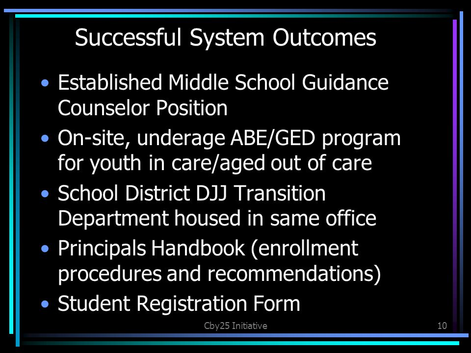 Successful System Outcomes Established Middle School Guidance Counselor Position On-site, underage ABE/GED program for youth in care/aged out of care School District DJJ Transition Department housed in same office Principals Handbook (enrollment procedures and recommendations) Student Registration Form Cby25 Initiative10