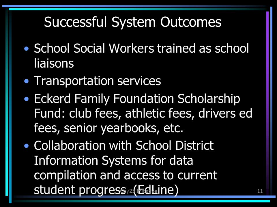 Successful System Outcomes School Social Workers trained as school liaisons Transportation services Eckerd Family Foundation Scholarship Fund: club fees, athletic fees, drivers ed fees, senior yearbooks, etc.