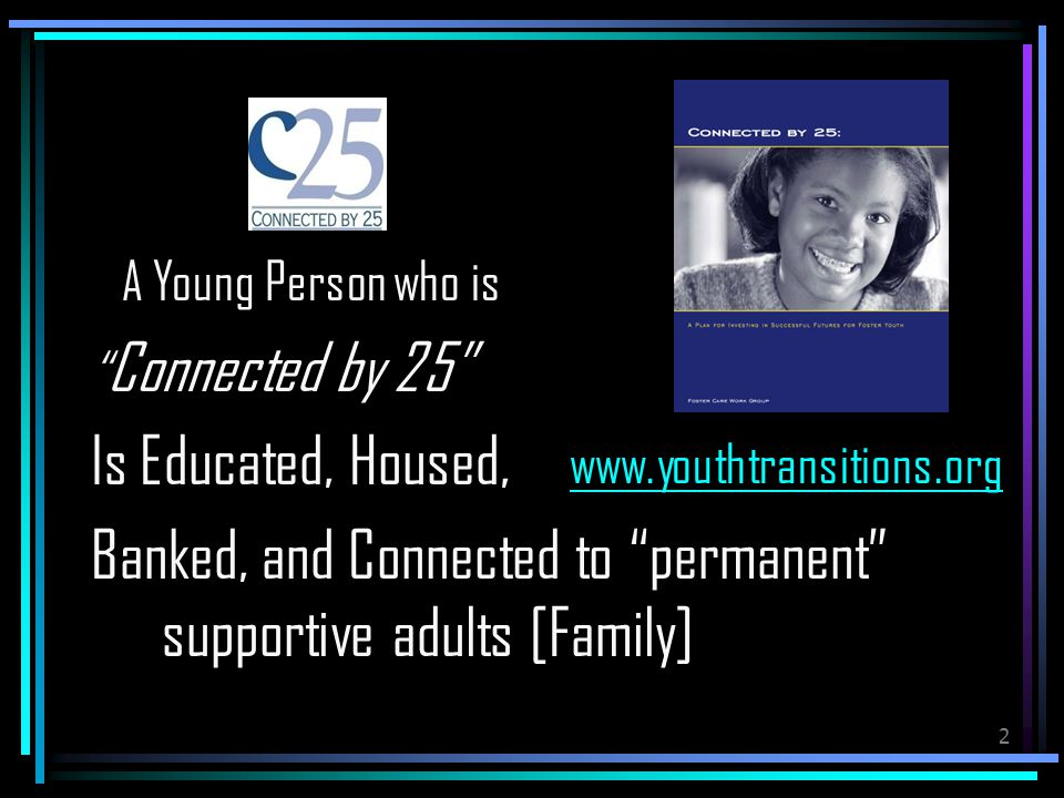 2 A Young Person who is Connected by 25 Is Educated, Housed, Banked, and Connected to permanent supportive adults [Family] www.youthtransitions.org
