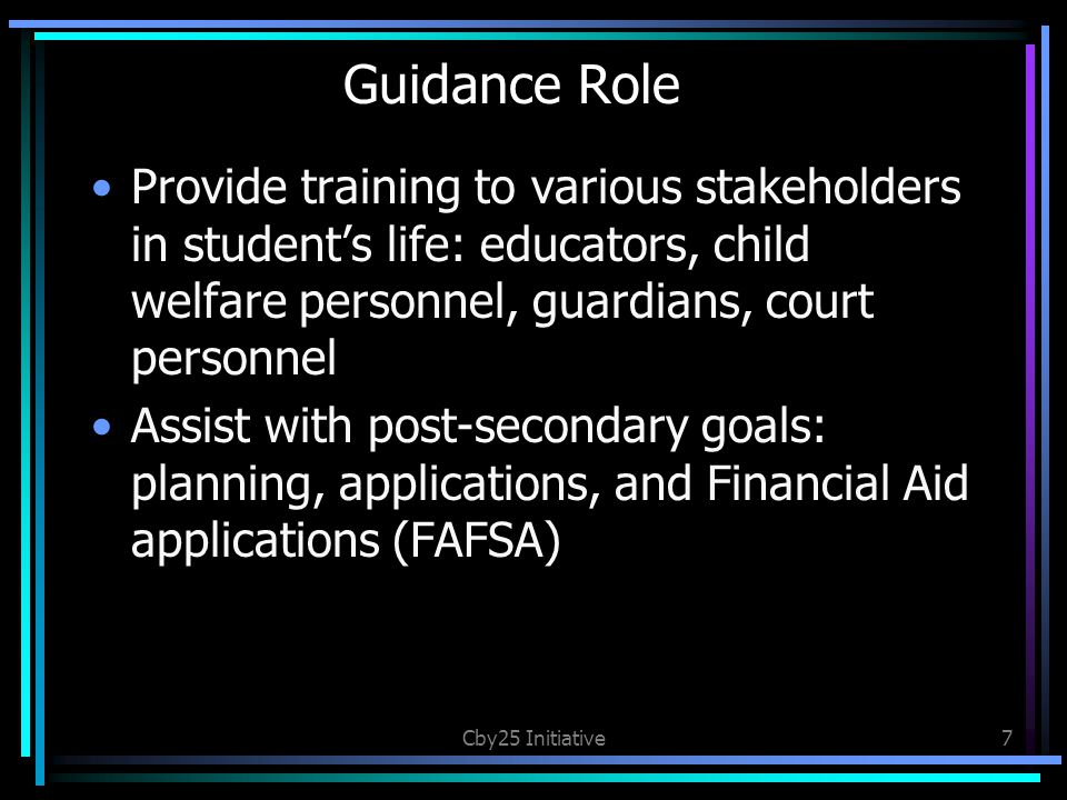 Guidance Role Provide training to various stakeholders in student's life: educators, child welfare personnel, guardians, court personnel Assist with post-secondary goals: planning, applications, and Financial Aid applications (FAFSA) Cby25 Initiative7