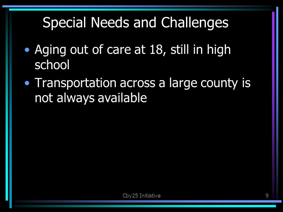 Special Needs and Challenges Aging out of care at 18, still in high school Transportation across a large county is not always available Cby25 Initiative9