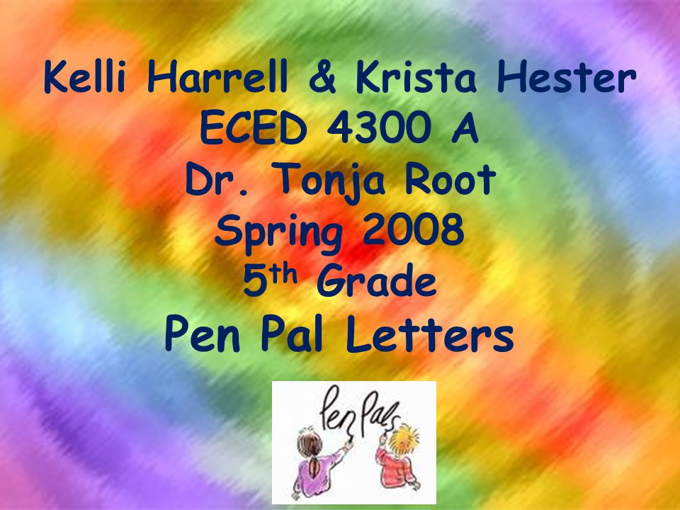 Kelli Harrell & Krista Hester ECED 4300 A Dr. Tonja Root Spring 2008 5 th Grade Pen Pal Letters
