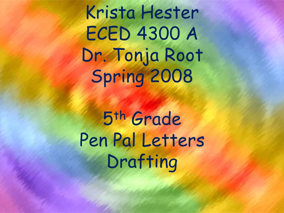 Krista Hester ECED 4300 A Dr. Tonja Root Spring 2008 5 th Grade Pen Pal Letters Drafting