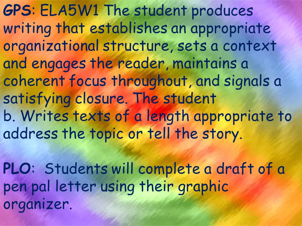 GPS: ELA5W1 The student produces writing that establishes an appropriate organizational structure, sets a context and engages the reader, maintains a coherent focus throughout, and signals a satisfying closure.
