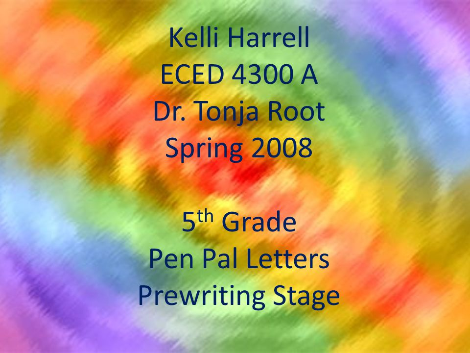 Kelli Harrell ECED 4300 A Dr. Tonja Root Spring 2008 5 th Grade Pen Pal Letters Prewriting Stage