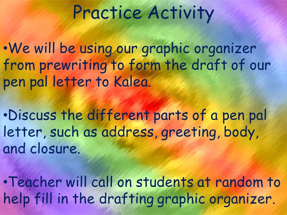 Practice Activity We will be using our graphic organizer from prewriting to form the draft of our pen pal letter to Kalea.