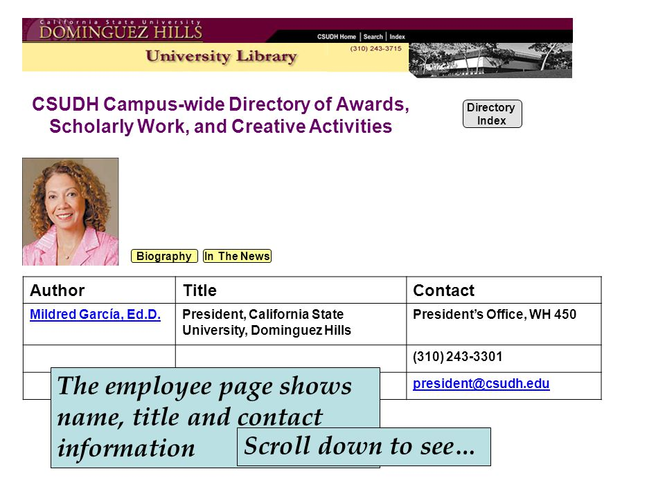 CSUDH Campus-wide Directory of Awards, Scholarly Work, and Creative Activities Directory Index Biography In The News AuthorTitleContact Mildred García, Ed.D.President, California State University, Dominguez Hills President's Office, WH 450 (310) 243-3301 president@csudh.edu The employee page shows name, title and contact information Scroll down to see…