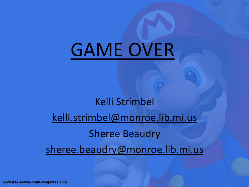GAME OVER Kelli Strimbel kelli.strimbel@monroe.lib.mi.us Sheree Beaudry sheree.beaudry@monroe.lib.mi.us