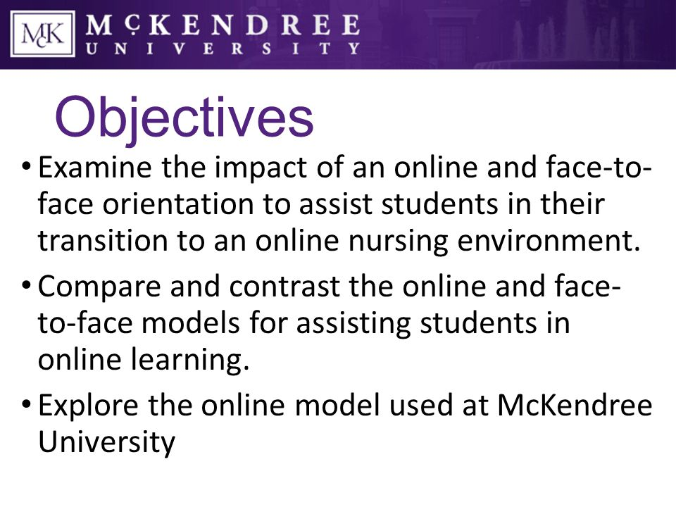 Objectives Examine the impact of an online and face-to- face orientation to assist students in their transition to an online nursing environment.