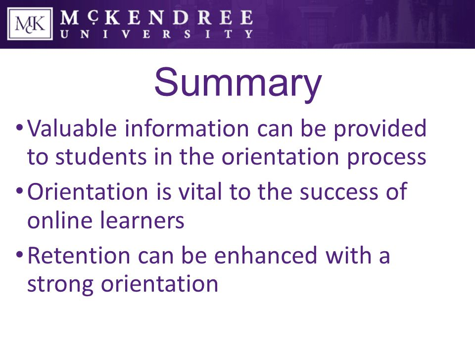 Summary Valuable information can be provided to students in the orientation process Orientation is vital to the success of online learners Retention can be enhanced with a strong orientation