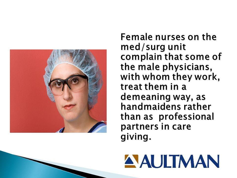 Female nurses on the med/surg unit complain that some of the male physicians, with whom they work, treat them in a demeaning way, as handmaidens rather than as professional partners in care giving.