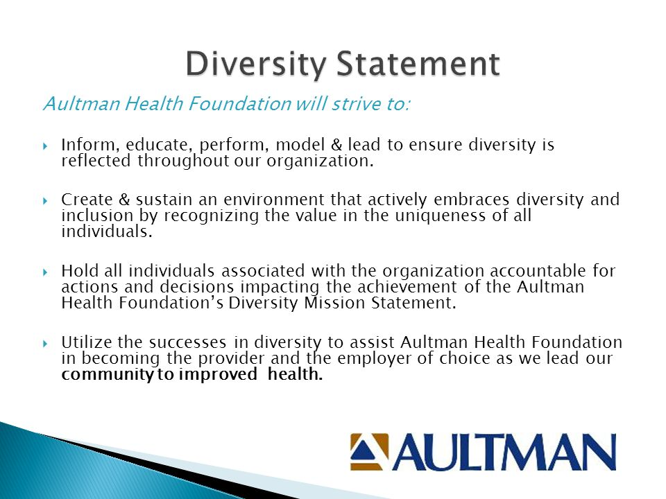 Aultman Health Foundation will strive to:  Inform, educate, perform, model & lead to ensure diversity is reflected throughout our organization.