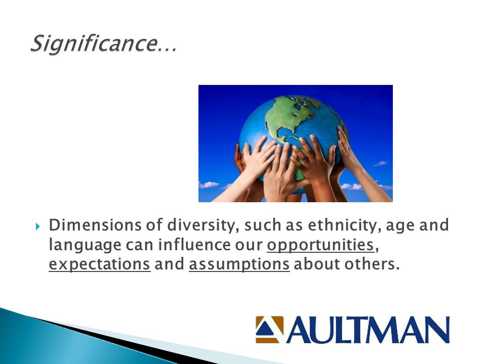  Dimensions of diversity, such as ethnicity, age and language can influence our opportunities, expectations and assumptions about others.