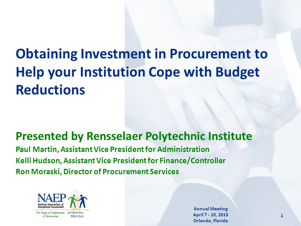 Presented by Rensselaer Polytechnic Institute Paul Martin, Assistant Vice President for Administration Kelli Hudson, Assistant Vice President for Finance/Controller Ron Moraski, Director of Procurement Services Obtaining Investment in Procurement to Help your Institution Cope with Budget Reductions 1 Annual Meeting April 7 - 10, 2013 Orlando, Florida