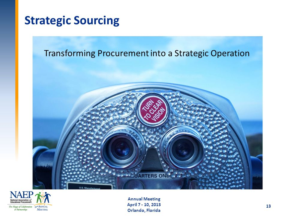 Strategic Sourcing Annual Meeting April 7 - 10, 2013 Orlando, Florida 13 Transforming Procurement into a Strategic Operation