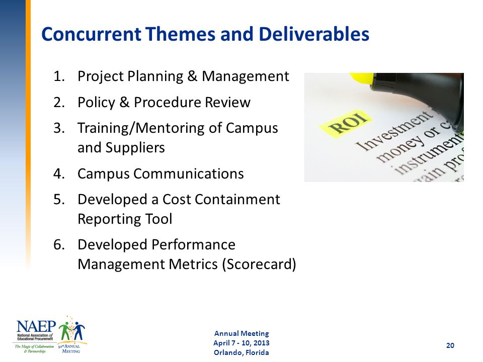 Concurrent Themes and Deliverables Annual Meeting April 7 - 10, 2013 Orlando, Florida 20 1.Project Planning & Management 2.Policy & Procedure Review 3.Training/Mentoring of Campus and Suppliers 4.Campus Communications 5.Developed a Cost Containment Reporting Tool 6.Developed Performance Management Metrics (Scorecard)