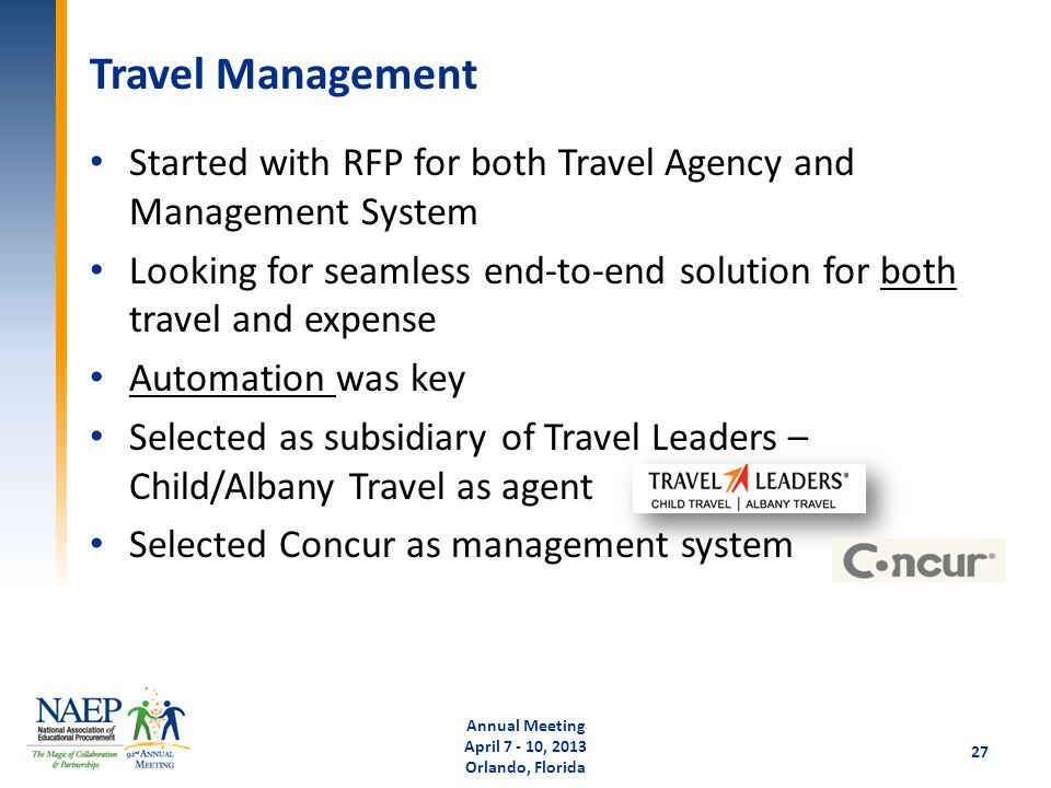 Travel Management Started with RFP for both Travel Agency and Management System Looking for seamless end-to-end solution for both travel and expense Automation was key Selected as subsidiary of Travel Leaders – Child/Albany Travel as agent Selected Concur as management system Annual Meeting April 7 - 10, 2013 Orlando, Florida 27