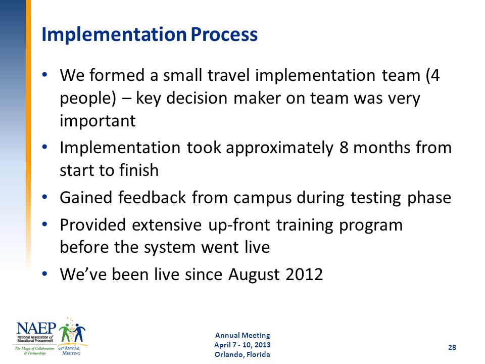 Implementation Process We formed a small travel implementation team (4 people) – key decision maker on team was very important Implementation took approximately 8 months from start to finish Gained feedback from campus during testing phase Provided extensive up-front training program before the system went live We've been live since August 2012 Annual Meeting April 7 - 10, 2013 Orlando, Florida 28