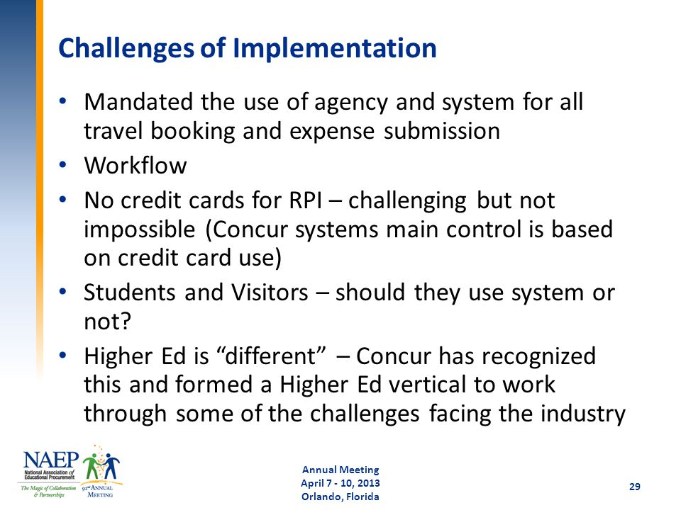 Challenges of Implementation Mandated the use of agency and system for all travel booking and expense submission Workflow No credit cards for RPI – challenging but not impossible (Concur systems main control is based on credit card use) Students and Visitors – should they use system or not.