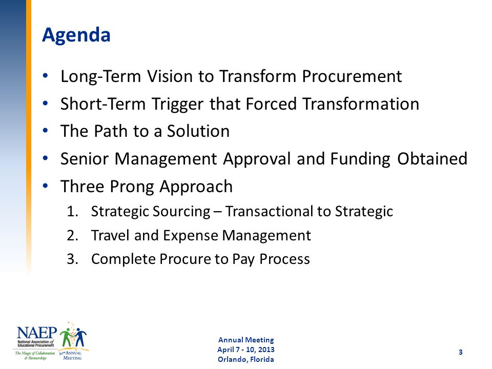 Agenda Long-Term Vision to Transform Procurement Short-Term Trigger that Forced Transformation The Path to a Solution Senior Management Approval and Funding Obtained Three Prong Approach 1.Strategic Sourcing – Transactional to Strategic 2.Travel and Expense Management 3.Complete Procure to Pay Process Annual Meeting April 7 - 10, 2013 Orlando, Florida 3