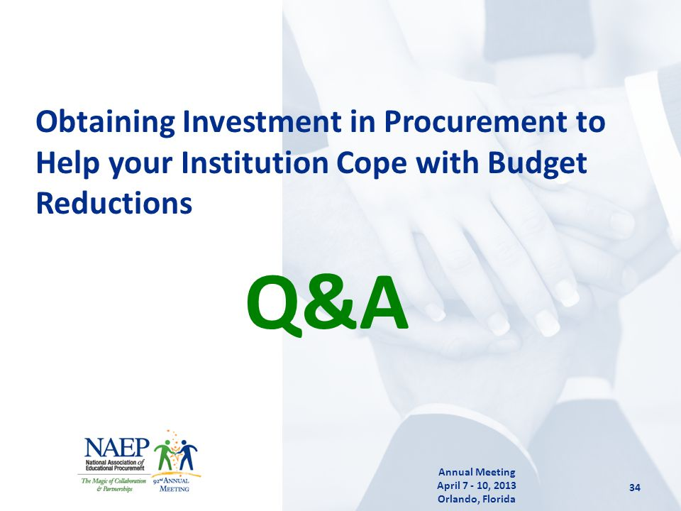 Q&A Obtaining Investment in Procurement to Help your Institution Cope with Budget Reductions 34 Annual Meeting April 7 - 10, 2013 Orlando, Florida