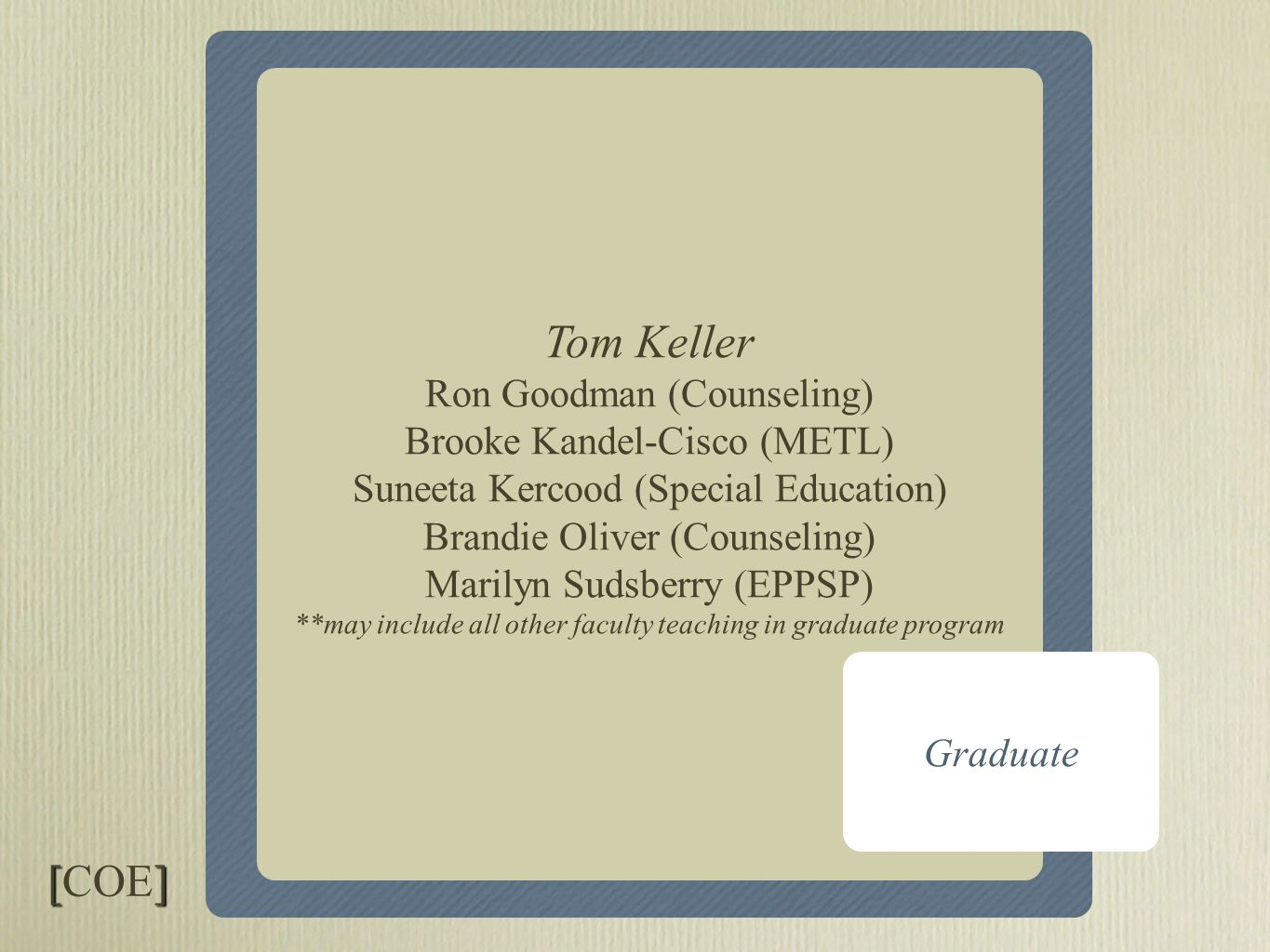 Core I & Core II Graduate Tom Keller Ron Goodman (Counseling) Brooke Kandel-Cisco (METL) Suneeta Kercood (Special Education) Brandie Oliver (Counseling) Marilyn Sudsberry (EPPSP) **may include all other faculty teaching in graduate program [] [COE]