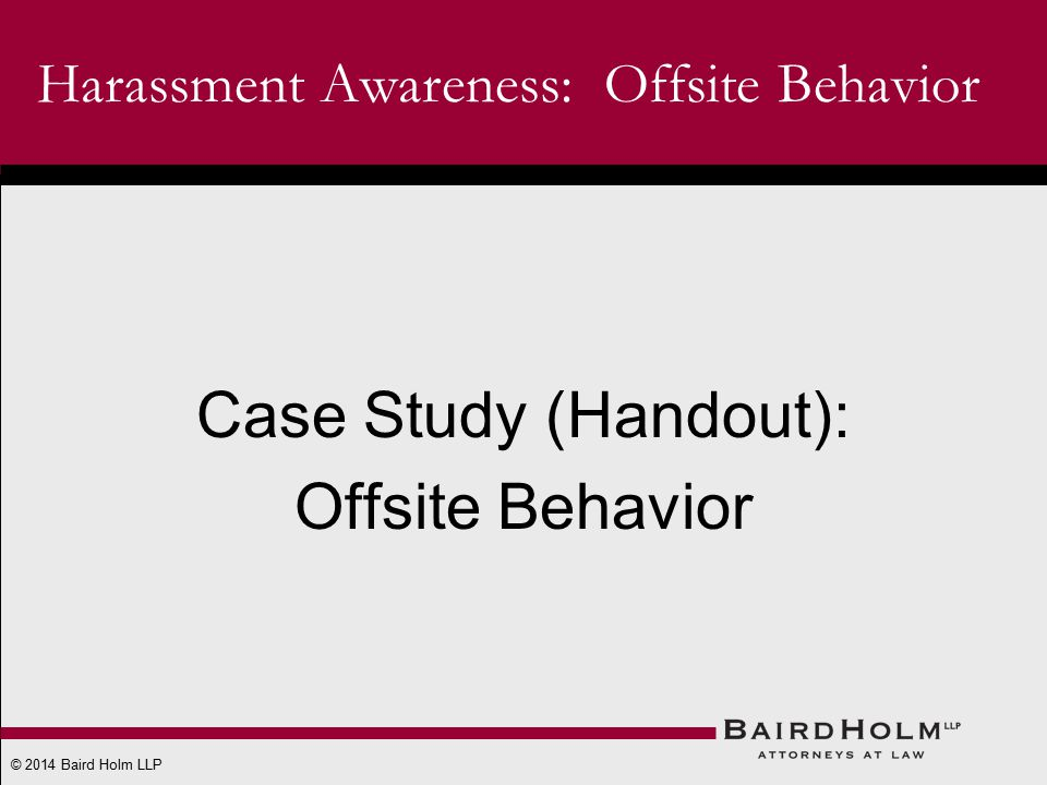 © 2014 Baird Holm LLP Case Study (Handout): Offsite Behavior Harassment Awareness: Offsite Behavior