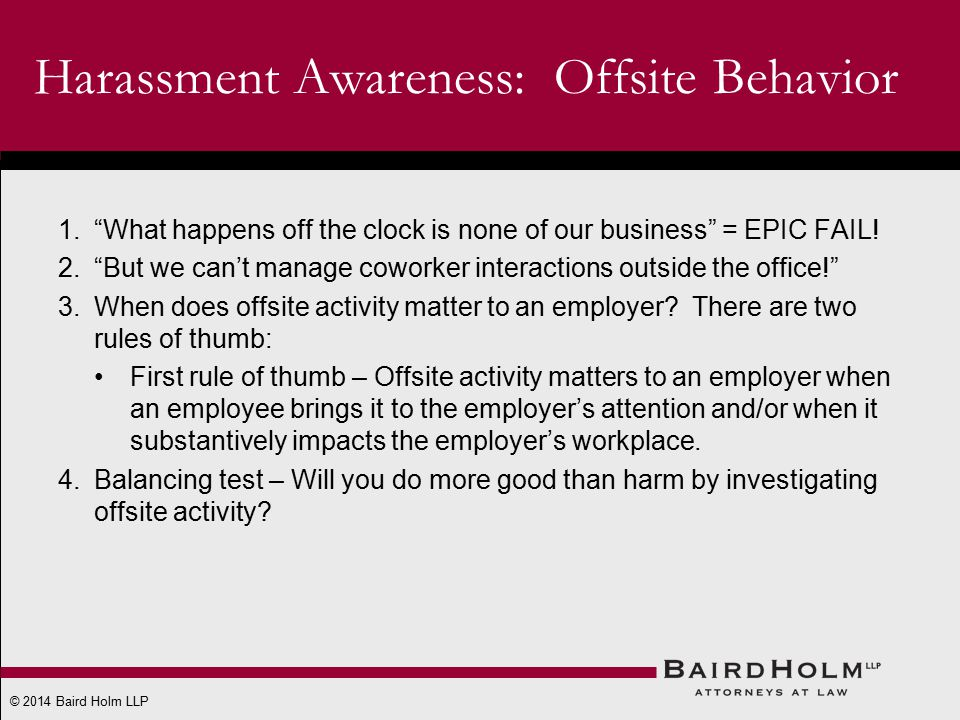 © 2014 Baird Holm LLP Harassment Awareness: Offsite Behavior 1. What happens off the clock is none of our business = EPIC FAIL.