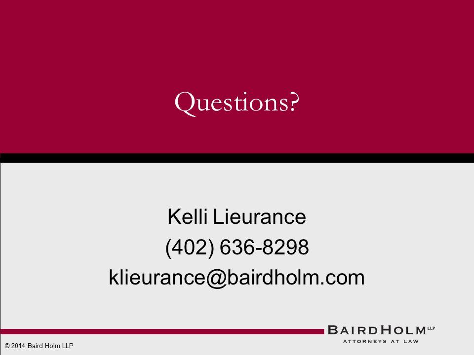 © 2014 Baird Holm LLP Questions? Kelli Lieurance (402) 636-8298 klieurance@bairdholm.com