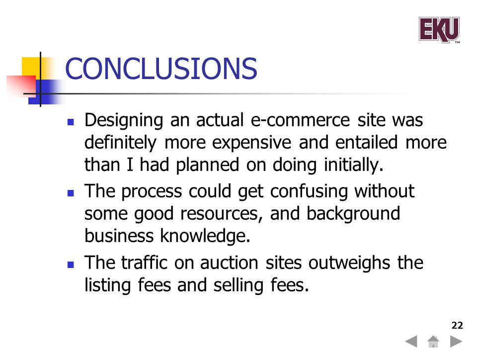 22 CONCLUSIONS Designing an actual e-commerce site was definitely more expensive and entailed more than I had planned on doing initially.