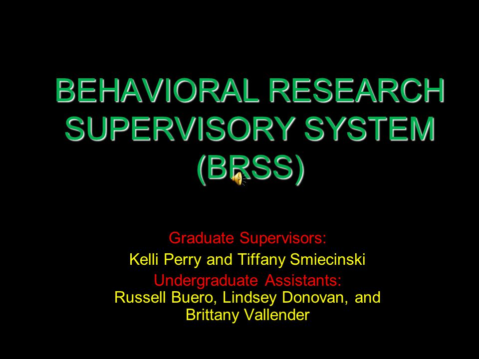 BEHAVIORAL RESEARCH SUPERVISORY SYSTEM (BRSS) Graduate Supervisors: Kelli Perry and Tiffany Smiecinski Undergraduate Assistants: Russell Buero, Lindsey Donovan, and Brittany Vallender