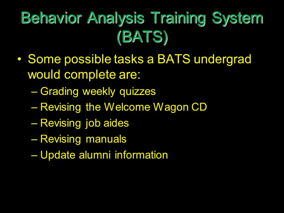 Behavior Analysis Training System (BATS) Some possible tasks a BATS undergrad would complete are: –Grading weekly quizzes –Revising the Welcome Wagon CD –Revising job aides –Revising manuals –Update alumni information