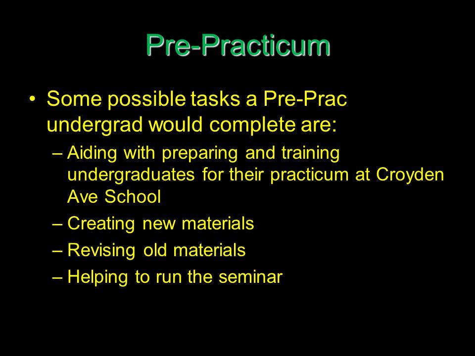Pre-Practicum Some possible tasks a Pre-Prac undergrad would complete are: –Aiding with preparing and training undergraduates for their practicum at Croyden Ave School –Creating new materials –Revising old materials –Helping to run the seminar