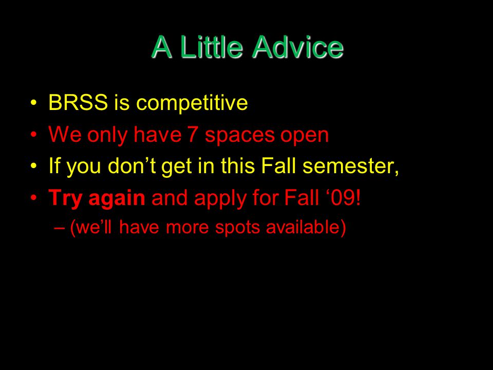 A Little Advice BRSS is competitive We only have 7 spaces open If you don't get in this Fall semester, Try again and apply for Fall '09.