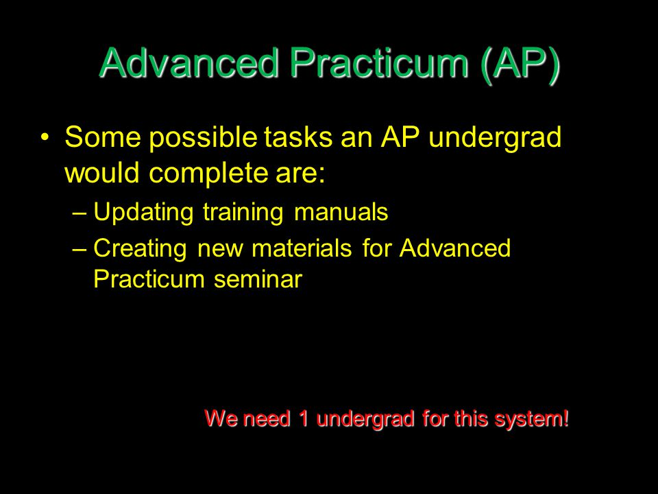 Advanced Practicum (AP) Some possible tasks an AP undergrad would complete are: –Updating training manuals –Creating new materials for Advanced Practicum seminar We need 1 undergrad for this system!
