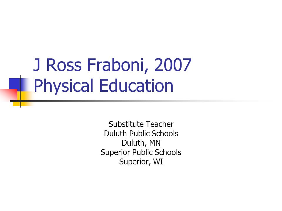 J Ross Fraboni, 2007 Physical Education Substitute Teacher Duluth Public Schools Duluth, MN Superior Public Schools Superior, WI
