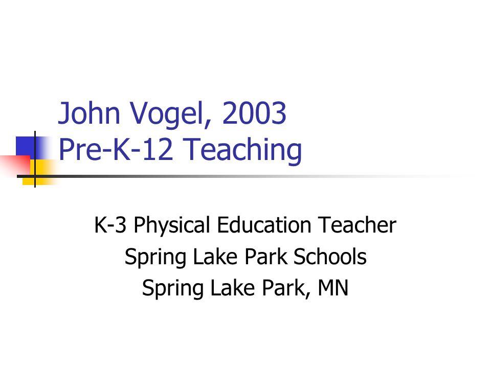 John Vogel, 2003 Pre-K-12 Teaching K-3 Physical Education Teacher Spring Lake Park Schools Spring Lake Park, MN