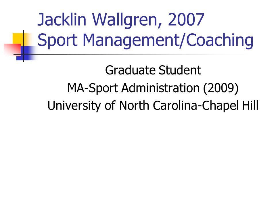 Jacklin Wallgren, 2007 Sport Management/Coaching Graduate Student MA-Sport Administration (2009) University of North Carolina-Chapel Hill