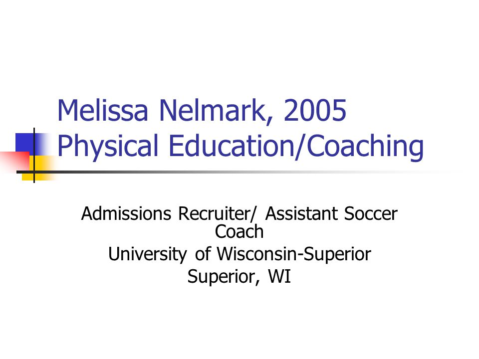 Melissa Nelmark, 2005 Physical Education/Coaching Admissions Recruiter/ Assistant Soccer Coach University of Wisconsin-Superior Superior, WI