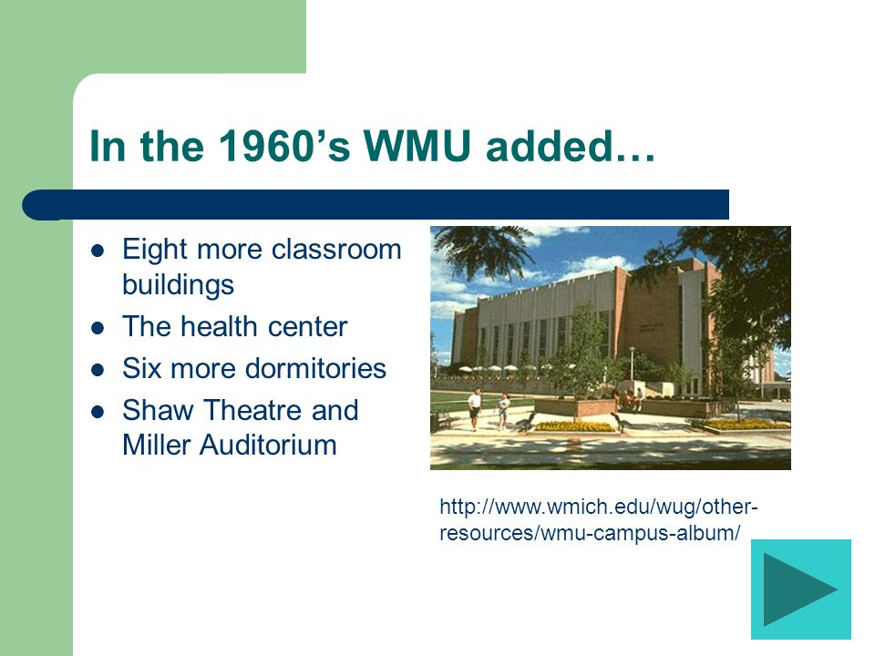 In the 1950's WMU added… The Field House Physical education building Student center Waldo Library Two apartment buildings for married couples Five dormitories http://www.wmich.edu/wug/other- resources/wmu-campus-album/