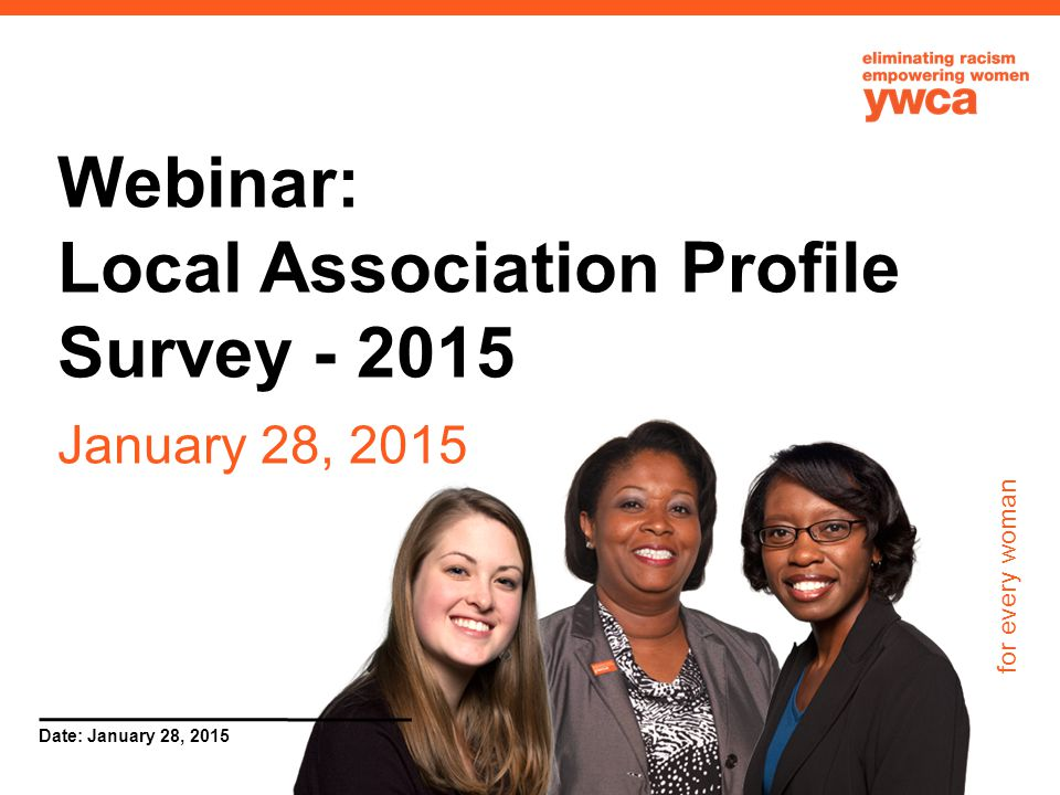 for every woman Date: January 28, 2015 Webinar: Local Association Profile Survey - 2015 January 28, 2015